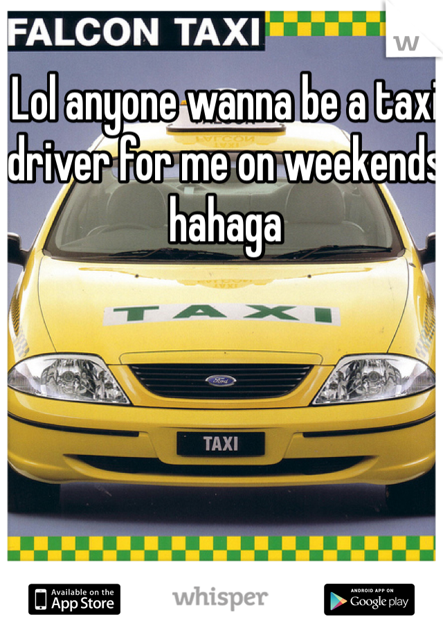 Lol anyone wanna be a taxi driver for me on weekends hahaga