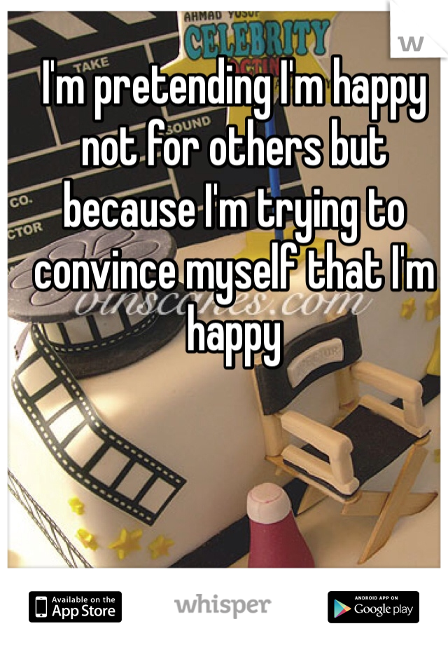 I'm pretending I'm happy not for others but because I'm trying to convince myself that I'm happy