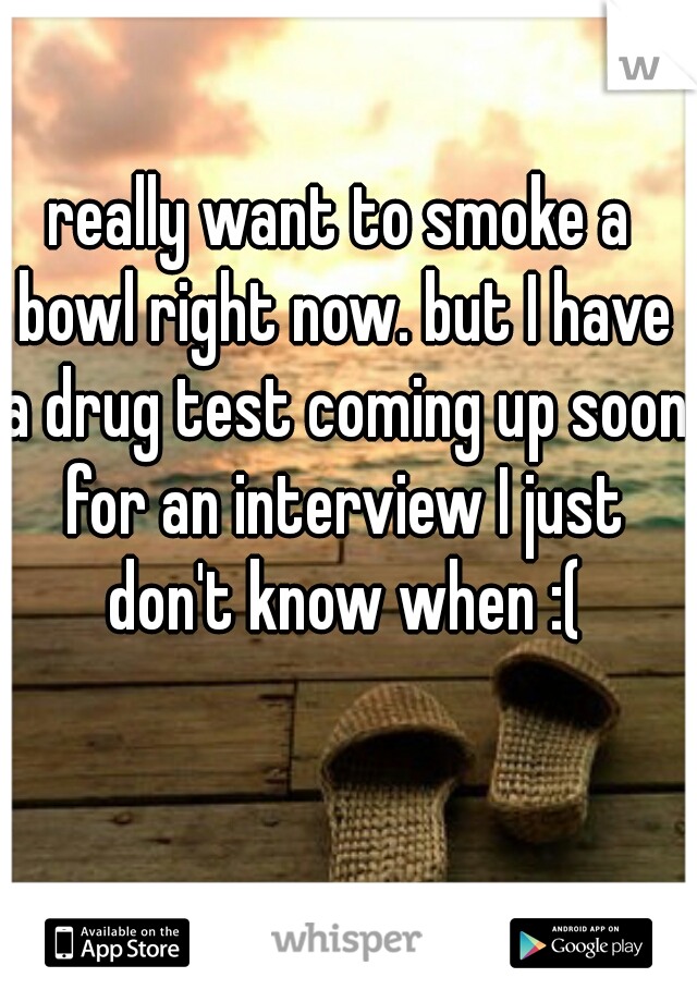 really want to smoke a bowl right now. but I have a drug test coming up soon for an interview I just don't know when :(