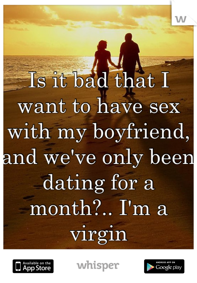 Is it bad that I want to have sex with my boyfriend, and we've only been dating for a month?.. I'm a virgin