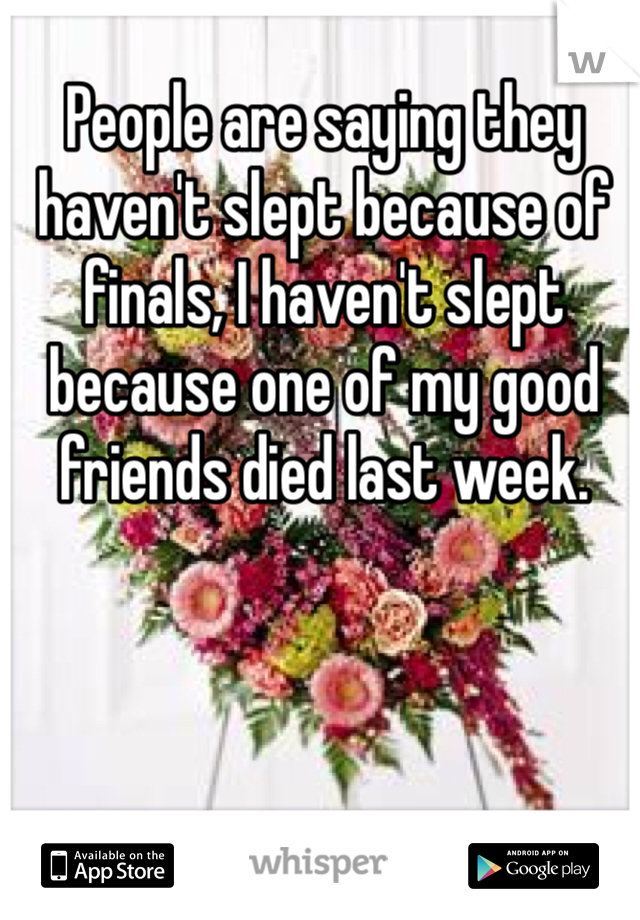 People are saying they haven't slept because of finals, I haven't slept because one of my good friends died last week.