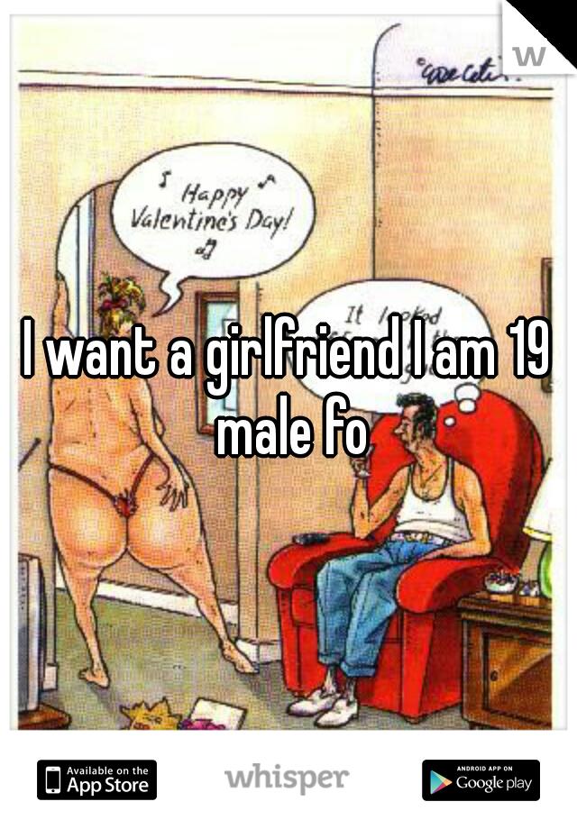 I want a girlfriend I am 19 male fo