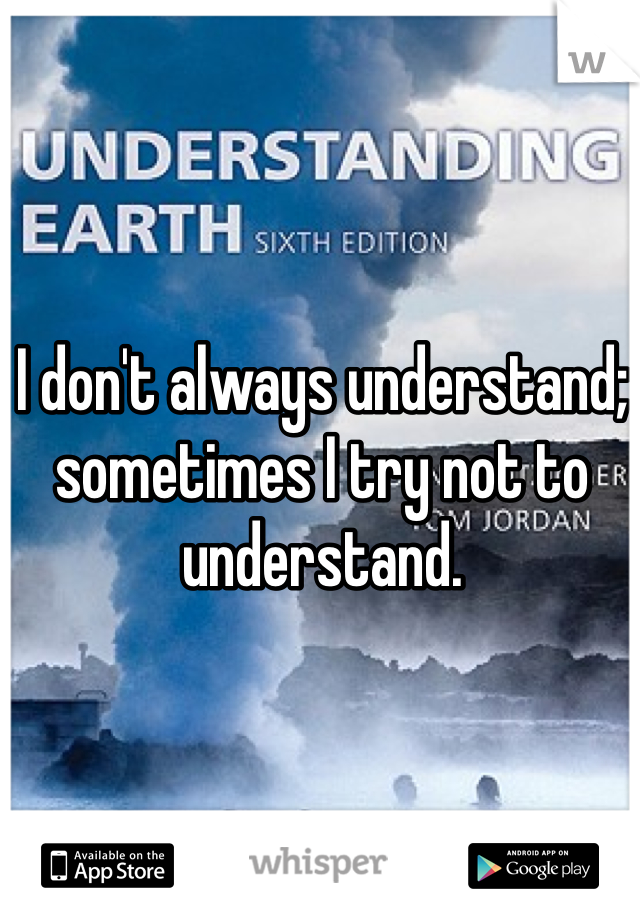 I don't always understand; sometimes I try not to understand.