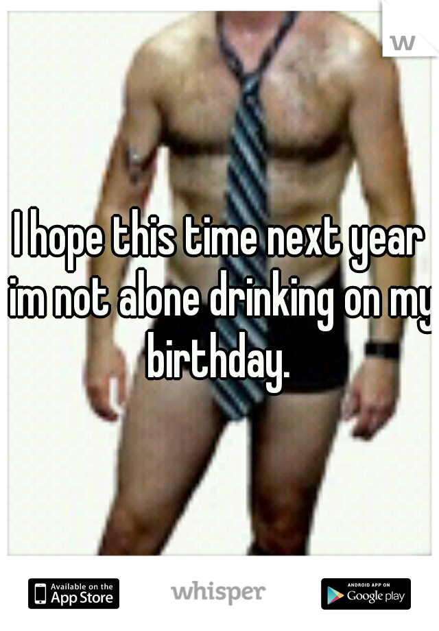 I hope this time next year im not alone drinking on my birthday.