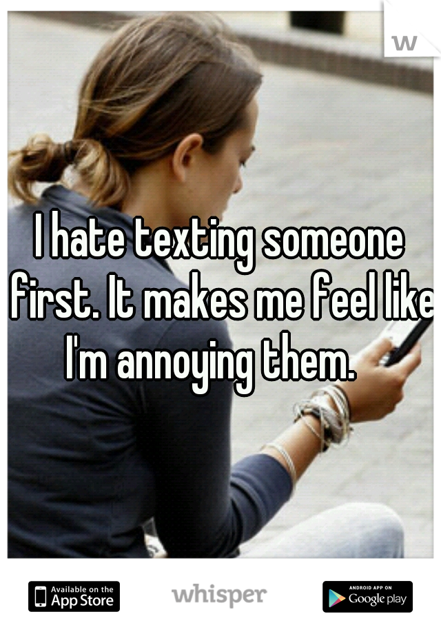 I hate texting someone first. It makes me feel like I'm annoying them.