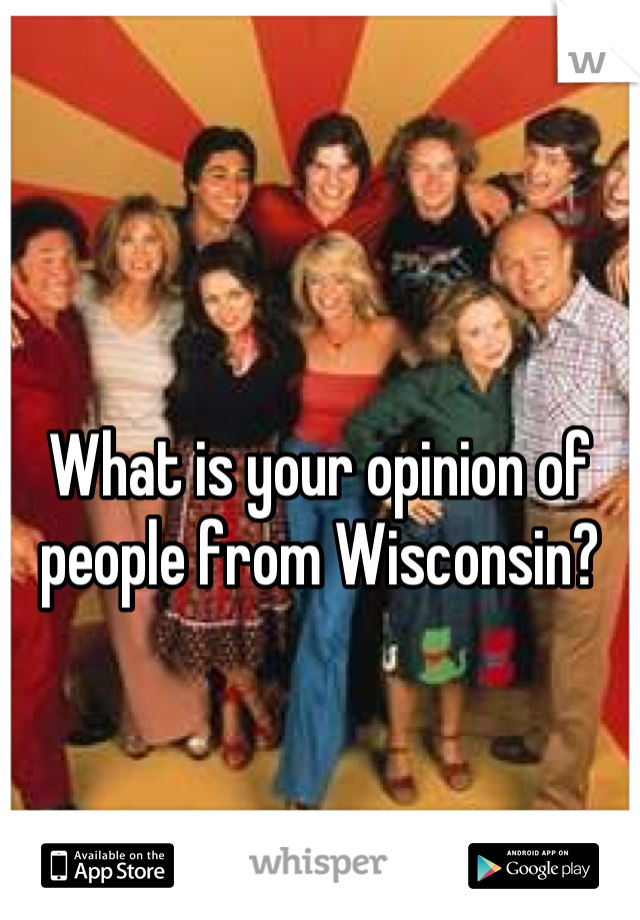 What is your opinion of people from Wisconsin?