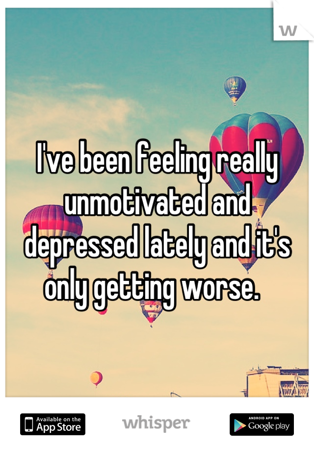 I've been feeling really unmotivated and depressed lately and it's only getting worse.