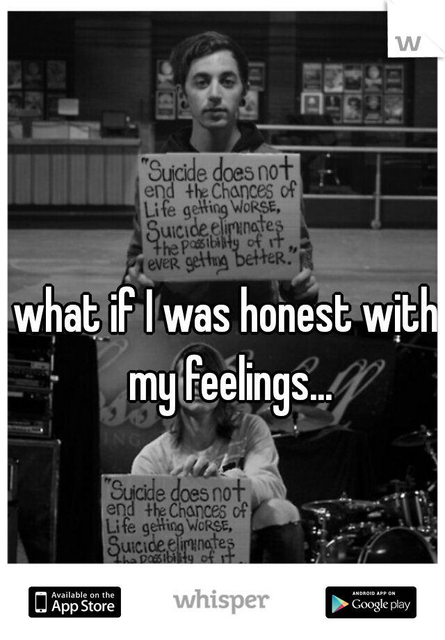 what if I was honest with my feelings...