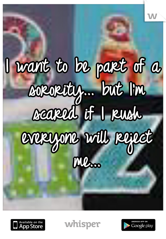 I want to be part of a sorority... but I'm scared if I rush everyone will reject me...