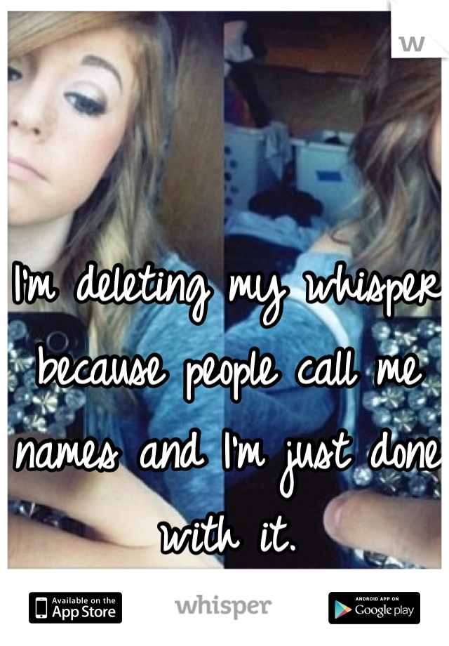 I'm deleting my whisper because people call me names and I'm just done with it.