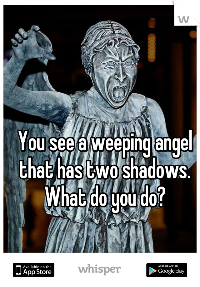 You see a weeping angel that has two shadows.  What do you do?