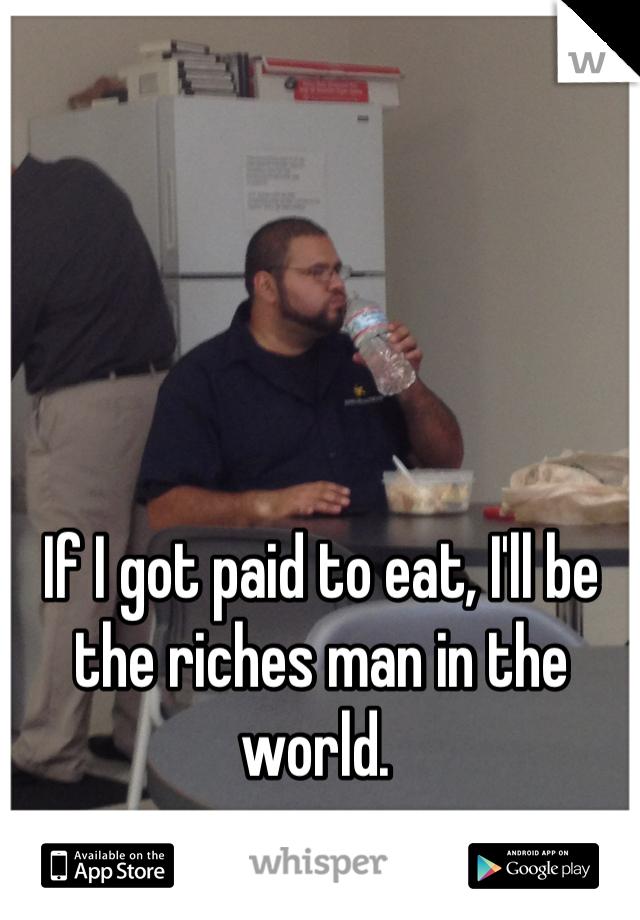 If I got paid to eat, I'll be the riches man in the world.