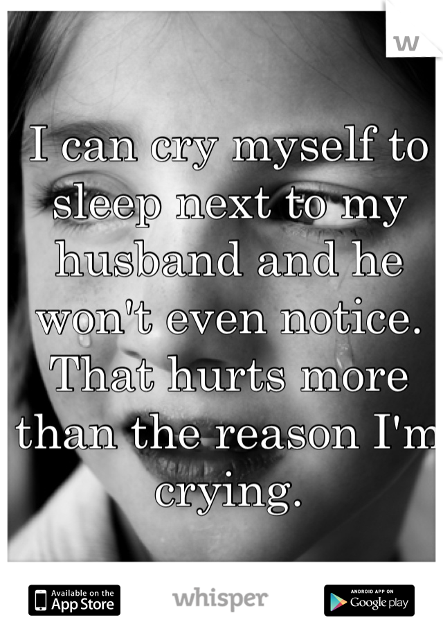I can cry myself to sleep next to my husband and he won't even notice. That hurts more than the reason I'm crying.