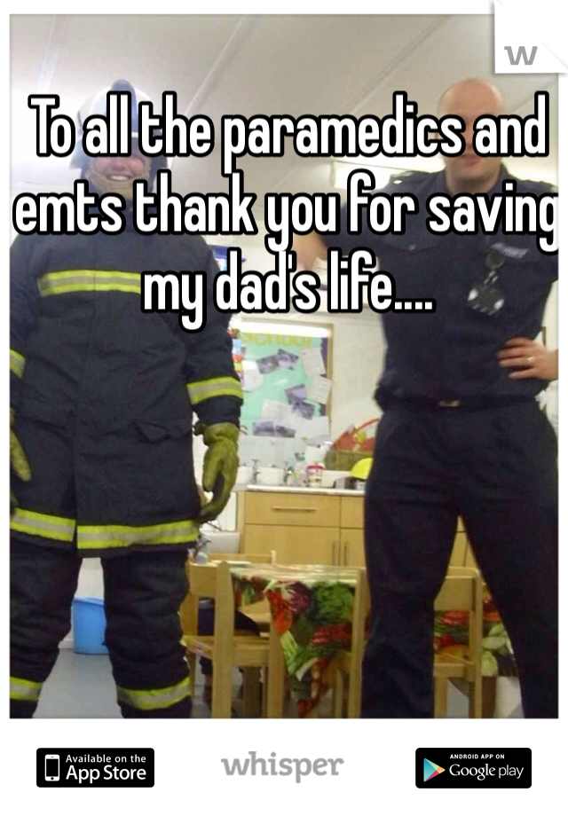 To all the paramedics and emts thank you for saving my dad's life....