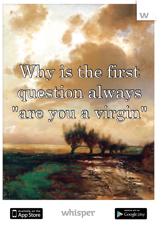 """Why is the first question always  """"are you a virgin"""""""