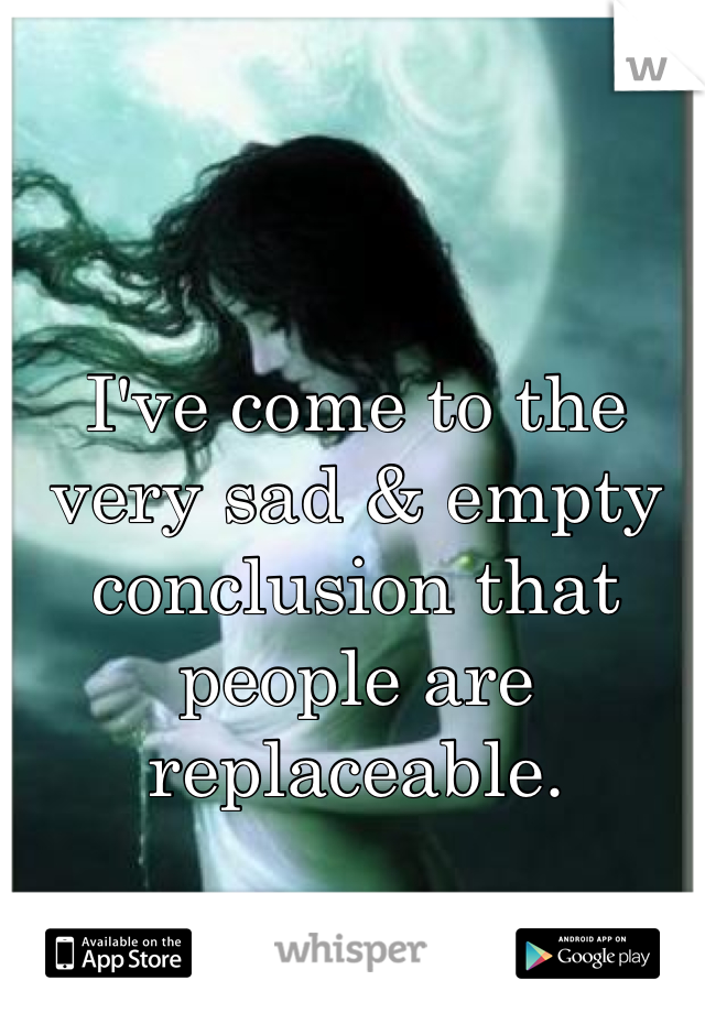 I've come to the very sad & empty conclusion that people are replaceable.
