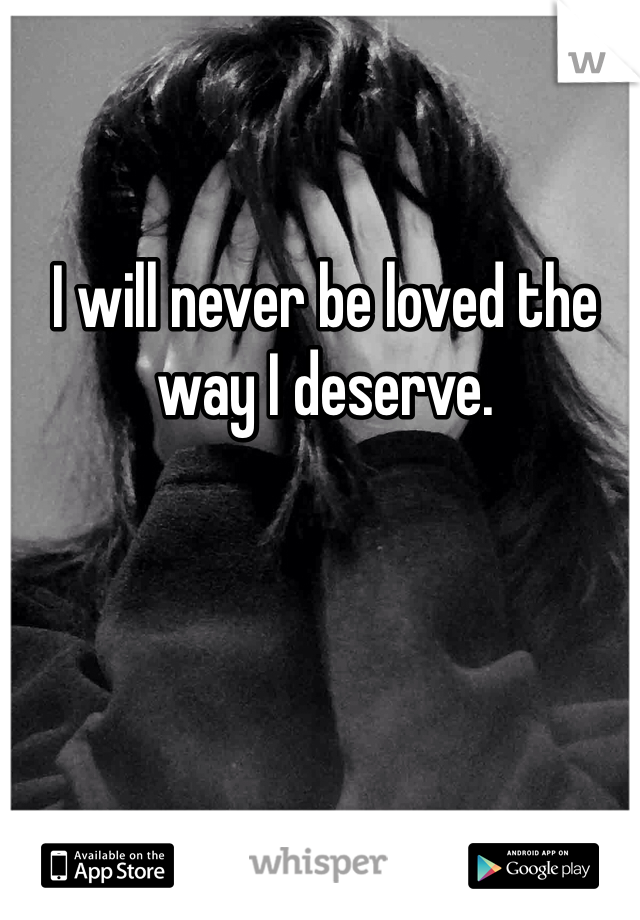 I will never be loved the way I deserve.