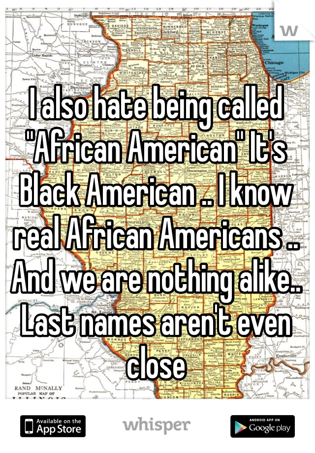 "I also hate being called ""African American"" It's Black American .. I know real African Americans .. And we are nothing alike.. Last names aren't even close"