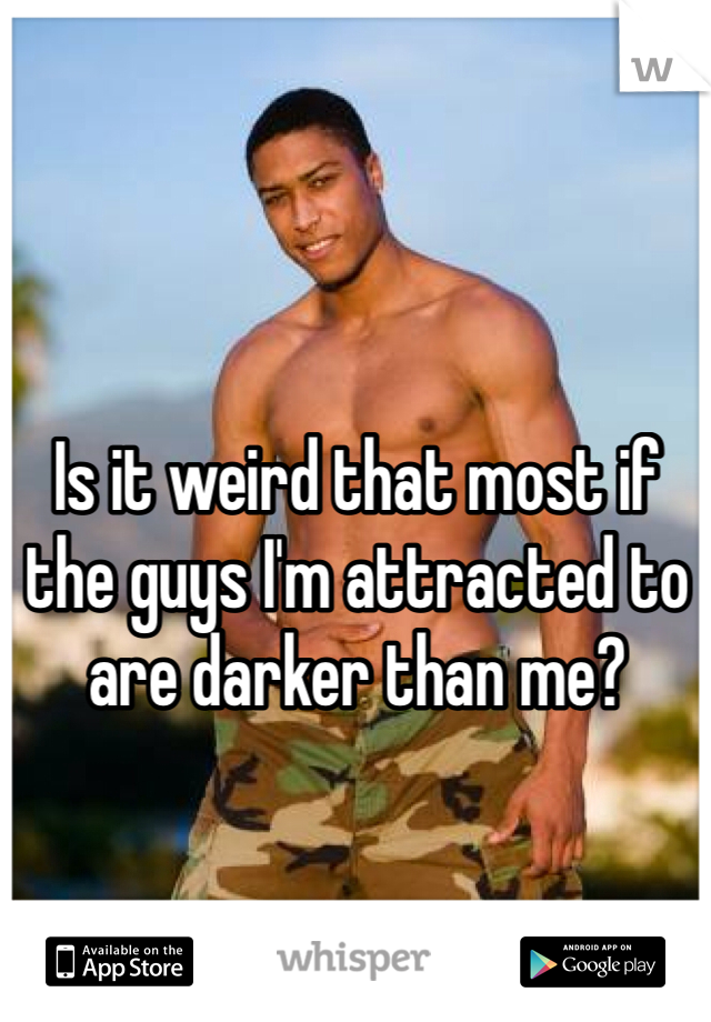Is it weird that most if the guys I'm attracted to are darker than me?