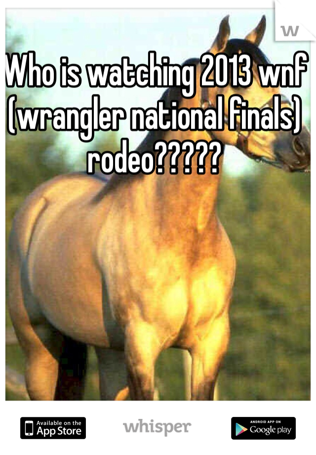 Who is watching 2013 wnf (wrangler national finals) rodeo?????