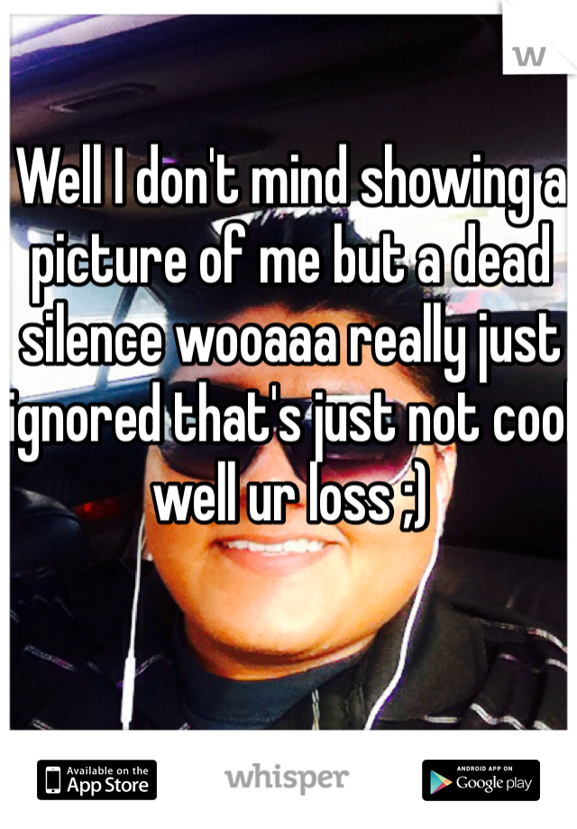 Well I don't mind showing a picture of me but a dead silence wooaaa really just ignored that's just not cool well ur loss ;)