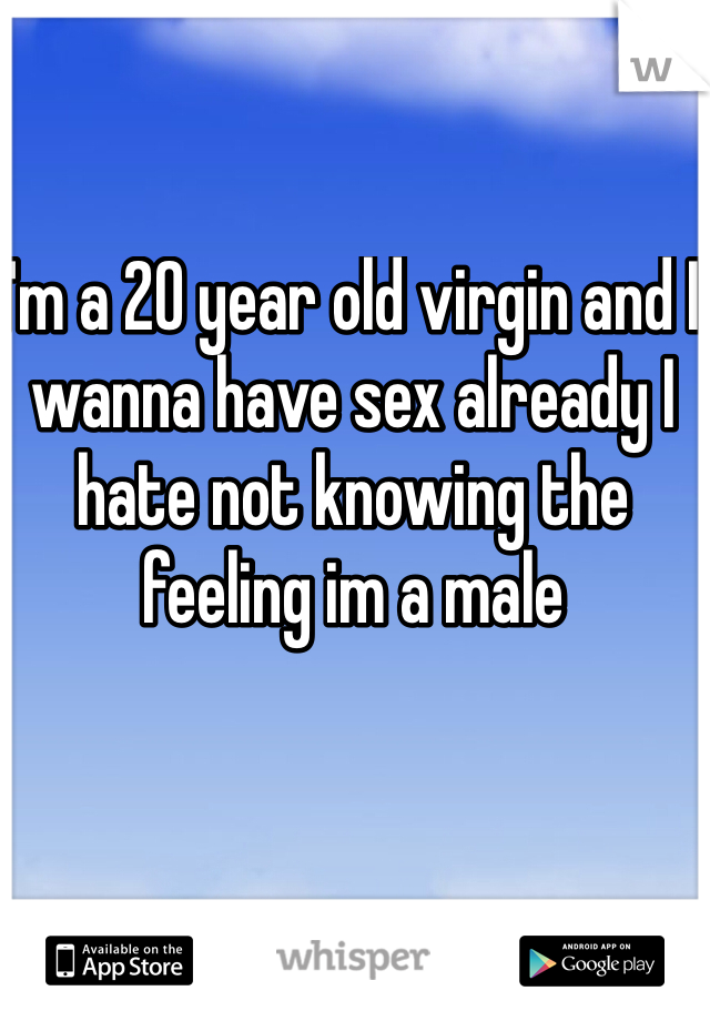 I'm a 20 year old virgin and I wanna have sex already I hate not knowing the feeling im a male