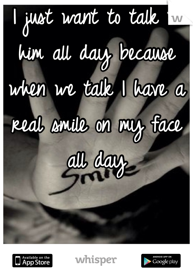 I just want to talk to him all day because when we talk I have a real smile on my face all day