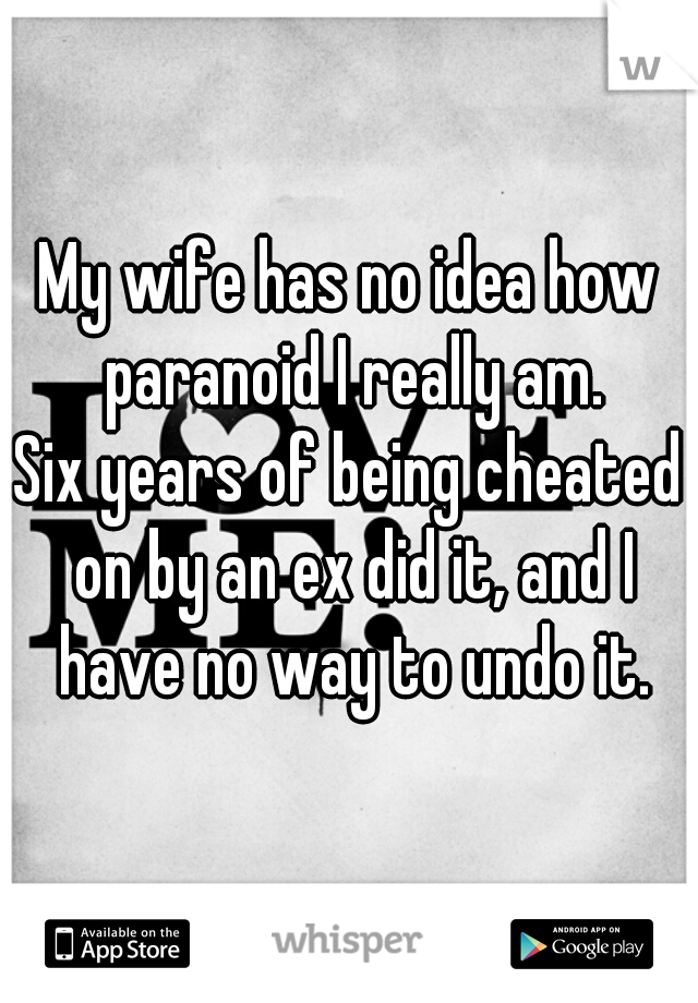My wife has no idea how paranoid I really am.  Six years of being cheated on by an ex did it, and I have no way to undo it.