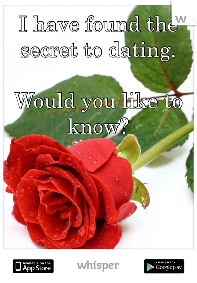 I have found the secret to dating.   Would you like to know?