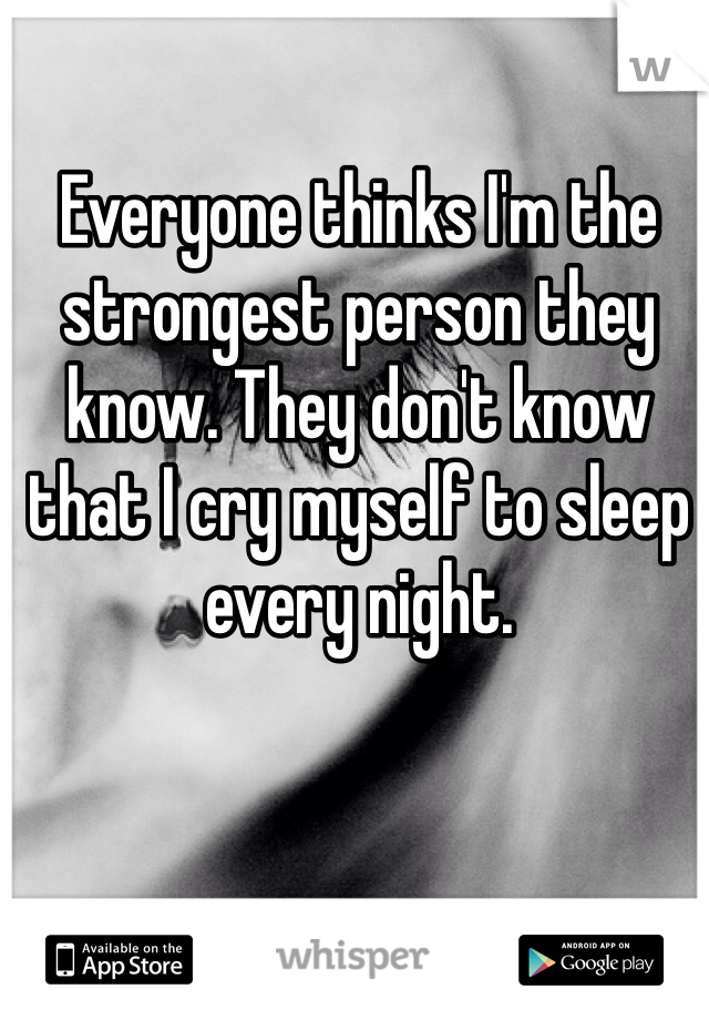 Everyone thinks I'm the strongest person they know. They don't know that I cry myself to sleep every night.