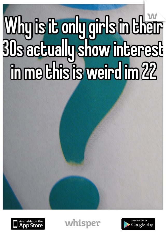 Why is it only girls in their 30s actually show interest in me this is weird im 22