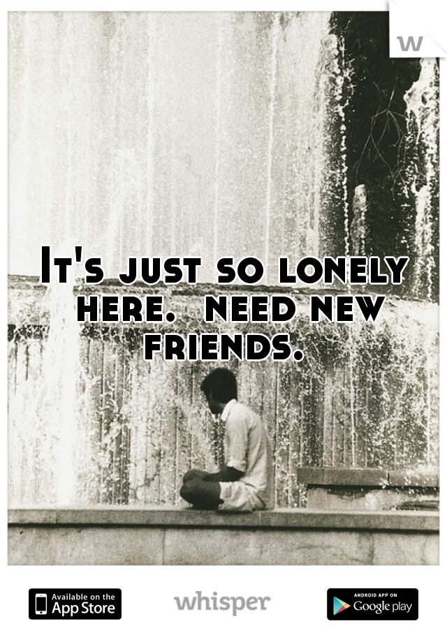 It's just so lonely here.  need new friends.