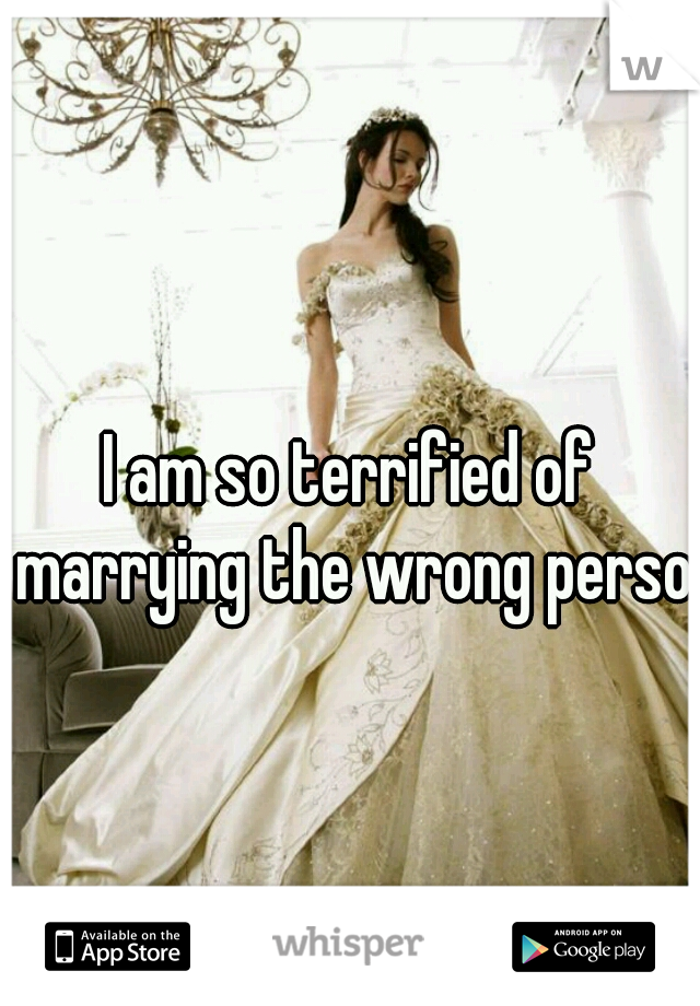 I am so terrified of marrying the wrong person