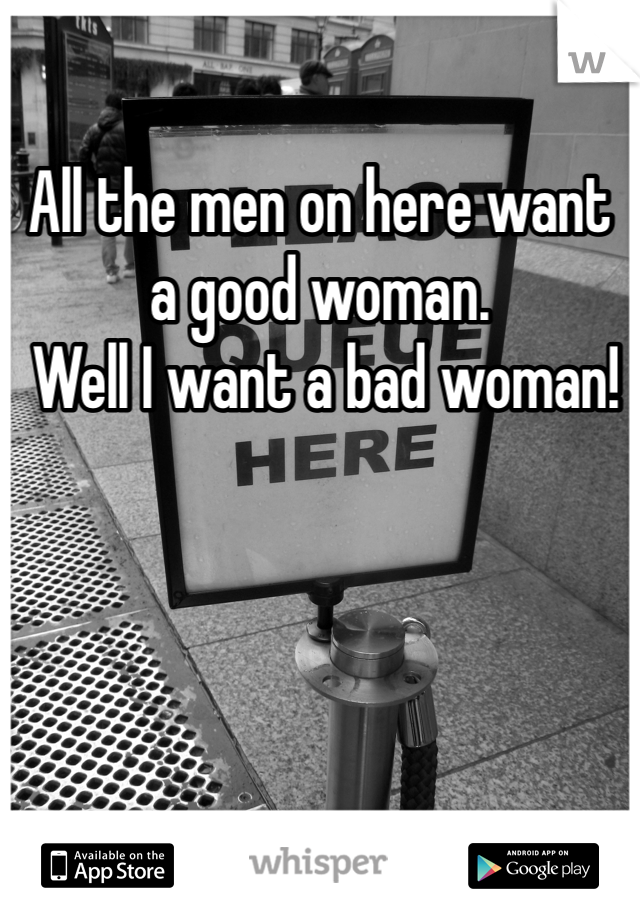 All the men on here want a good woman.  Well I want a bad woman!
