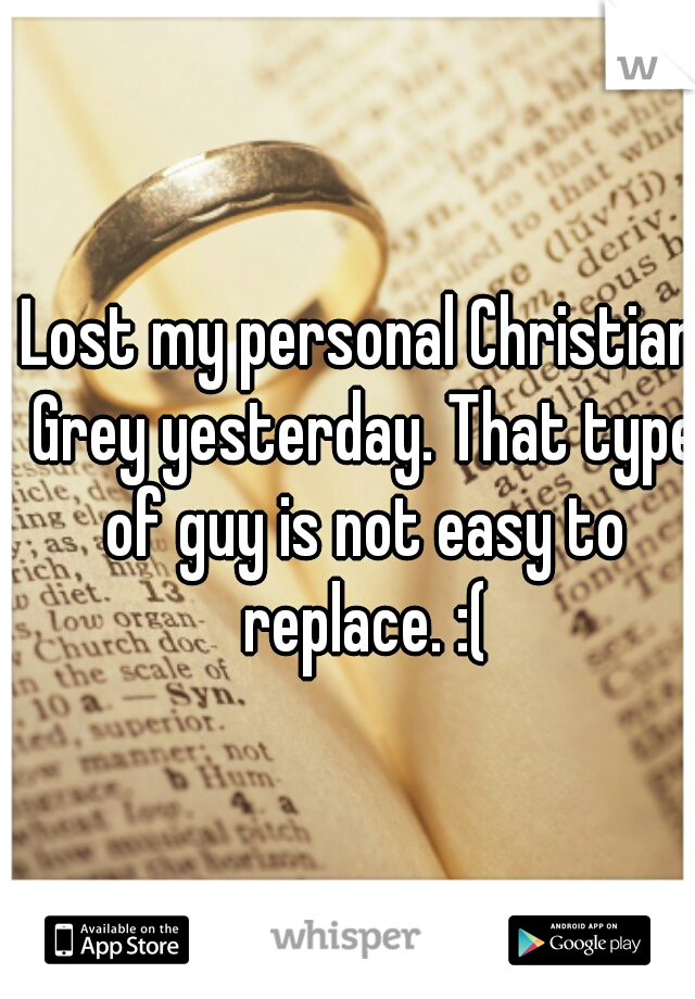 Lost my personal Christian Grey yesterday. That type of guy is not easy to replace. :(