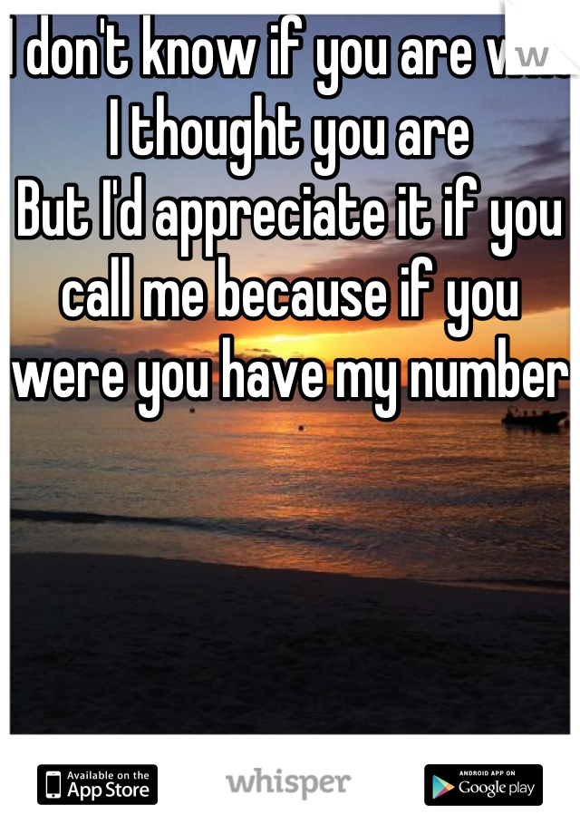 I don't know if you are who I thought you are But I'd appreciate it if you call me because if you were you have my number