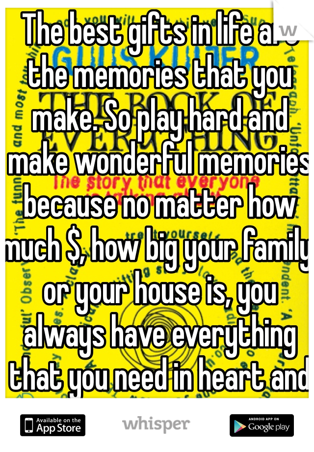 The best gifts in life are the memories that you make. So play hard and make wonderful memories because no matter how much $, how big your family, or your house is, you always have everything that you need in heart and mind