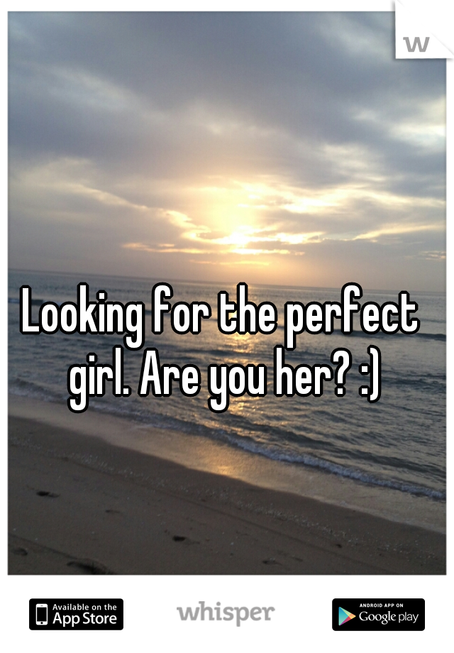 Looking for the perfect girl. Are you her? :)