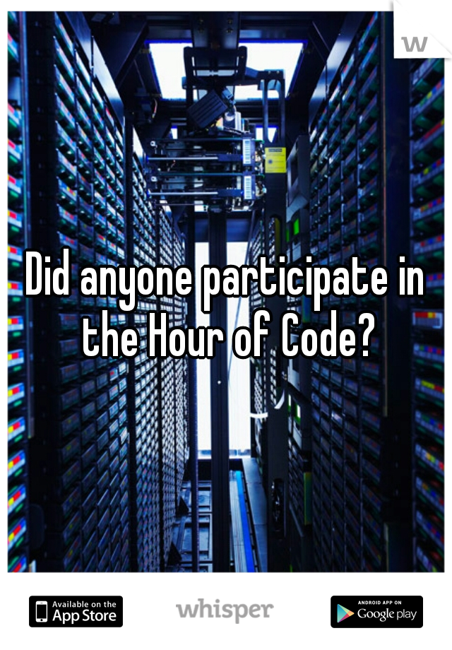 Did anyone participate in the Hour of Code?