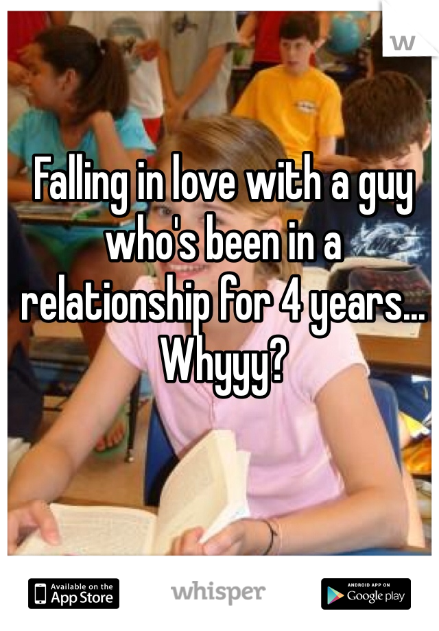 Falling in love with a guy who's been in a relationship for 4 years... Whyyy?
