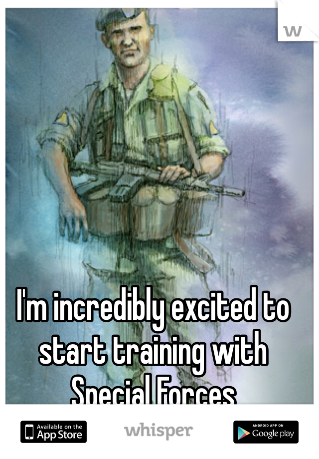 I'm incredibly excited to start training with Special Forces