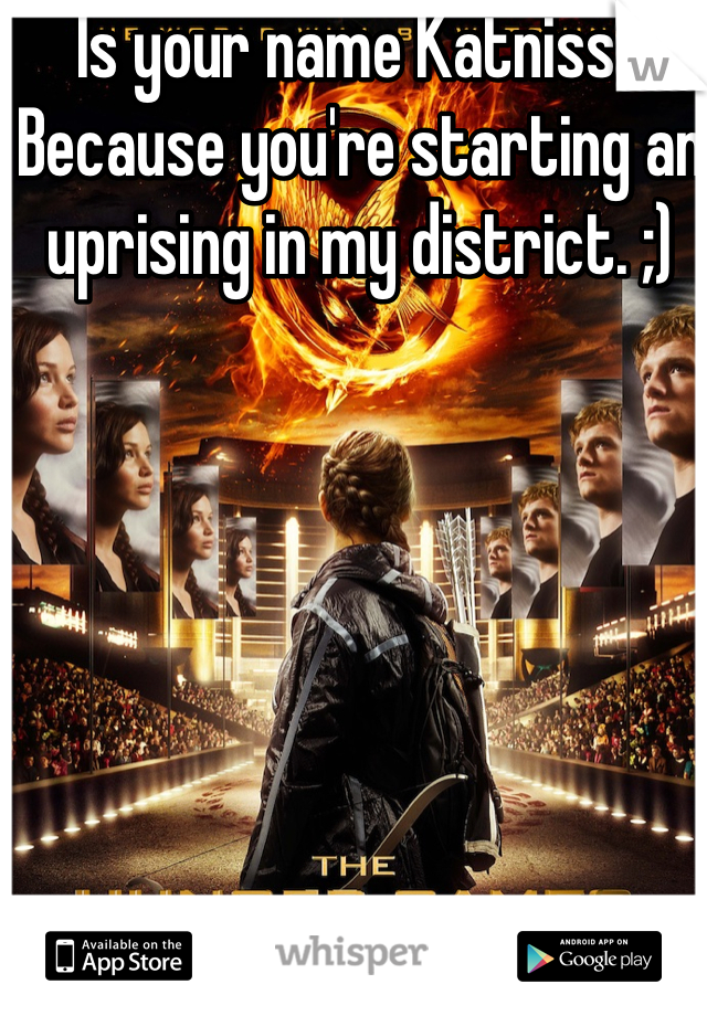 Is your name Katniss? Because you're starting an uprising in my district. ;)
