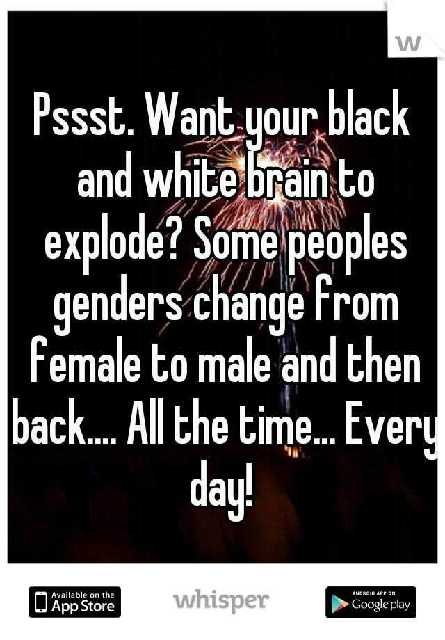Pssst. Want your black and white brain to explode? Some peoples genders change from female to male and then back.... All the time... Every day!