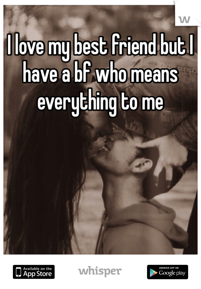 I love my best friend but I have a bf who means everything to me
