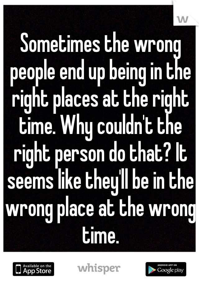 Sometimes the wrong people end up being in the right places at the right time. Why couldn't the right person do that? It seems like they'll be in the wrong place at the wrong time.