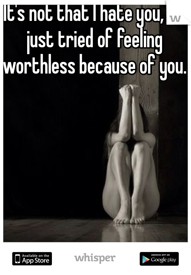 It's not that I hate you, I'm just tried of feeling worthless because of you.