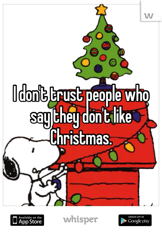 I don't trust people who say they don't like Christmas.