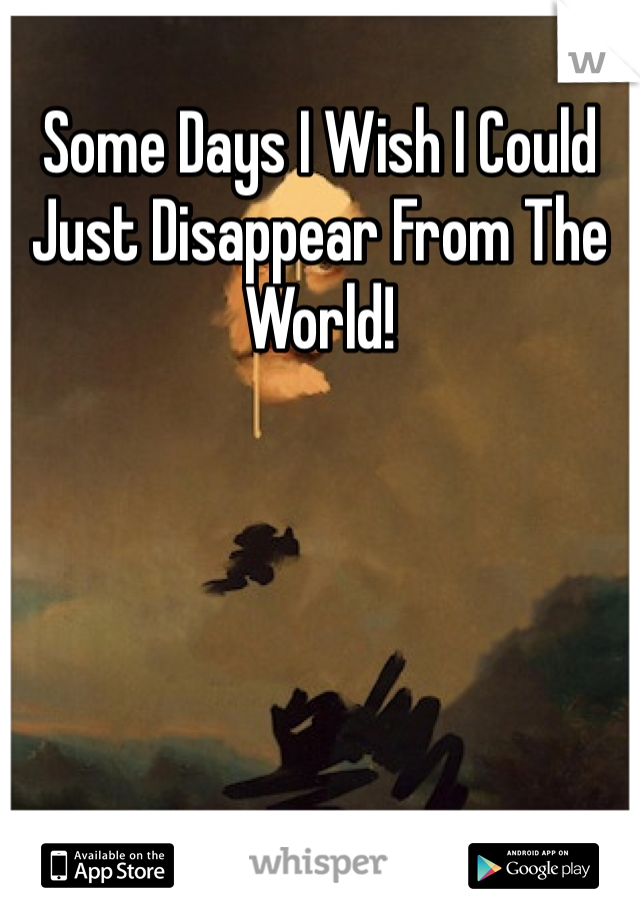 Some Days I Wish I Could Just Disappear From The World!
