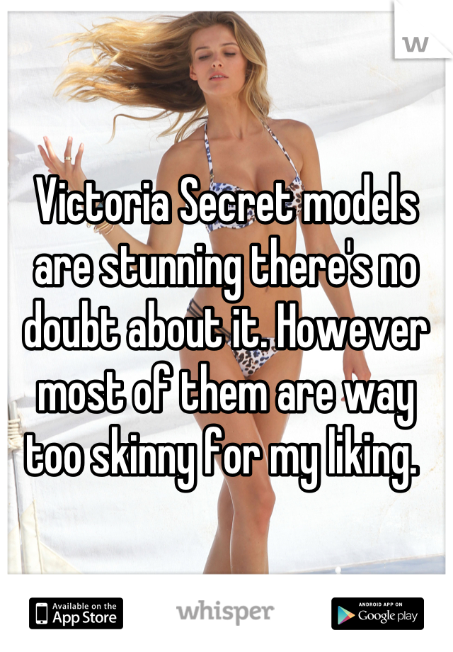 Victoria Secret models are stunning there's no doubt about it. However most of them are way too skinny for my liking.