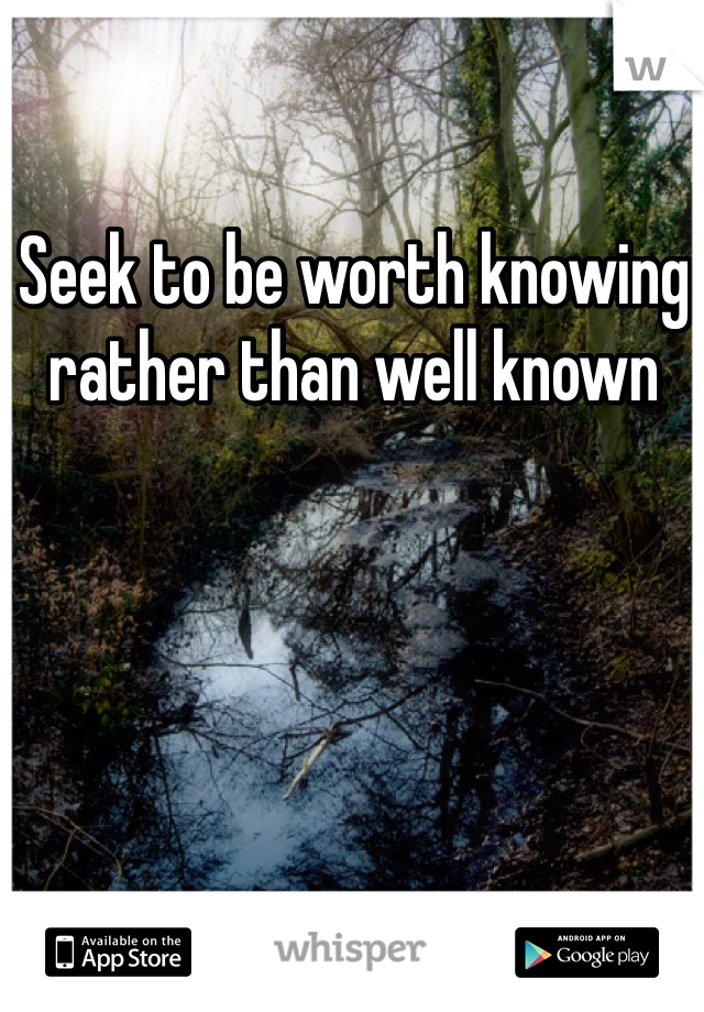 Seek to be worth knowing rather than well known